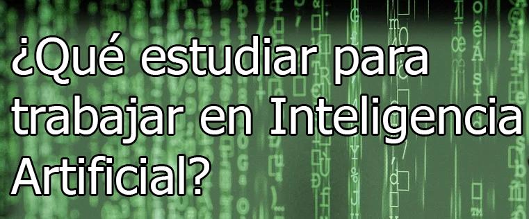¿Qué estudiar para dedicarse a la Inteligencia Artificial?